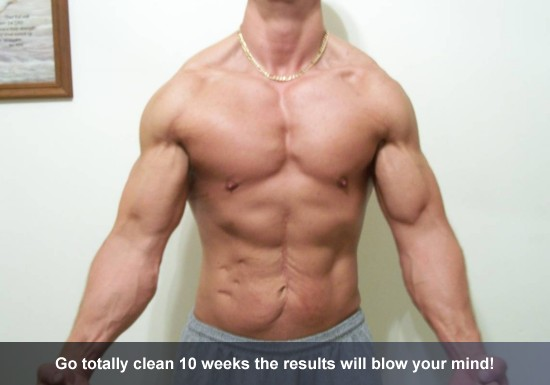 Go totally clean 10 weeks the results will blow your mind!