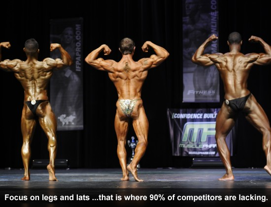 Focus on legs and lats because that is where 90% of competitors are lacking.